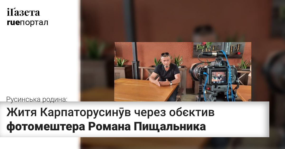 Русинська родина – житя Карпаторусинӯв через обєктив фотомештера Романа Пищальника